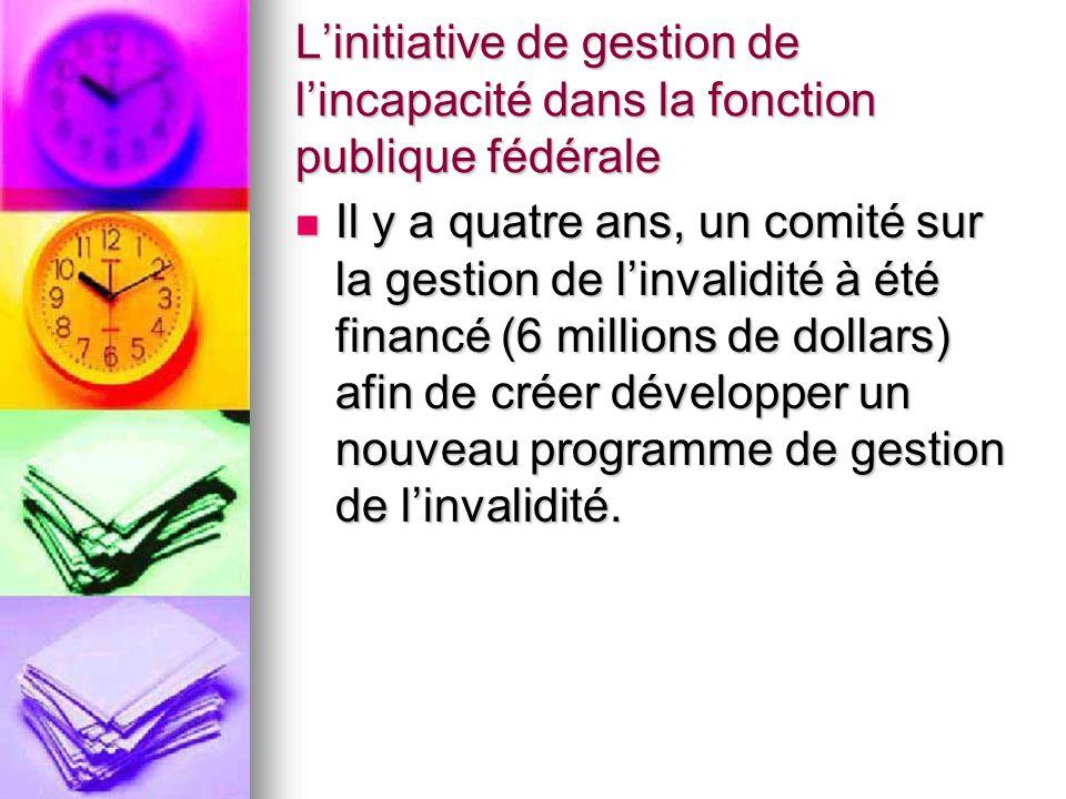 Linitiative de gestion de lincapacité dans la fonction publique fédérale Il y a quatre ans, un comité sur la gestion de linvalidité à été financé (6 m