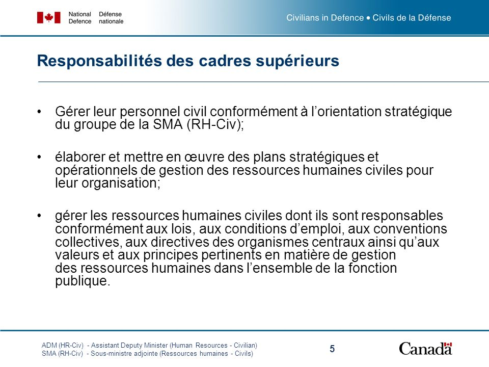 ADM (HR-Civ) - Assistant Deputy Minister (Human Resources - Civilian) SMA (RH-Civ) - Sous-ministre adjointe (Ressources humaines - Civils) 5 Gérer leur personnel civil conformément à lorientation stratégique du groupe de la SMA (RH-Civ); élaborer et mettre en œuvre des plans stratégiques et opérationnels de gestion des ressources humaines civiles pour leur organisation; gérer les ressources humaines civiles dont ils sont responsables conformément aux lois, aux conditions demploi, aux conventions collectives, aux directives des organismes centraux ainsi quaux valeurs et aux principes pertinents en matière de gestion des ressources humaines dans lensemble de la fonction publique.