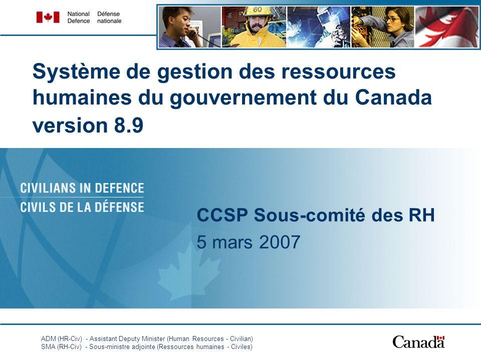 ADM (HR-Civ) - Assistant Deputy Minister (Human Resources - Civilian) SMA (RH-Civ) - Sous-ministre adjointe (Ressources humaines - Civiles) 1 Système de gestion des ressources humaines du gouvernement du Canada version 8.9 CCSP Sous-comité des RH 5 mars 2007