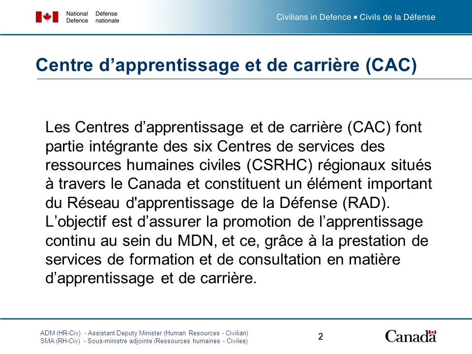 ADM (HR-Civ) - Assistant Deputy Minister (Human Resources - Civilian) SMA (RH-Civ) - Sous-ministre adjointe (Ressources humaines - Civiles) 2 Les Centres dapprentissage et de carrière (CAC) font partie intégrante des six Centres de services des ressources humaines civiles (CSRHC) régionaux situés à travers le Canada et constituent un élément important du Réseau d apprentissage de la Défense (RAD).