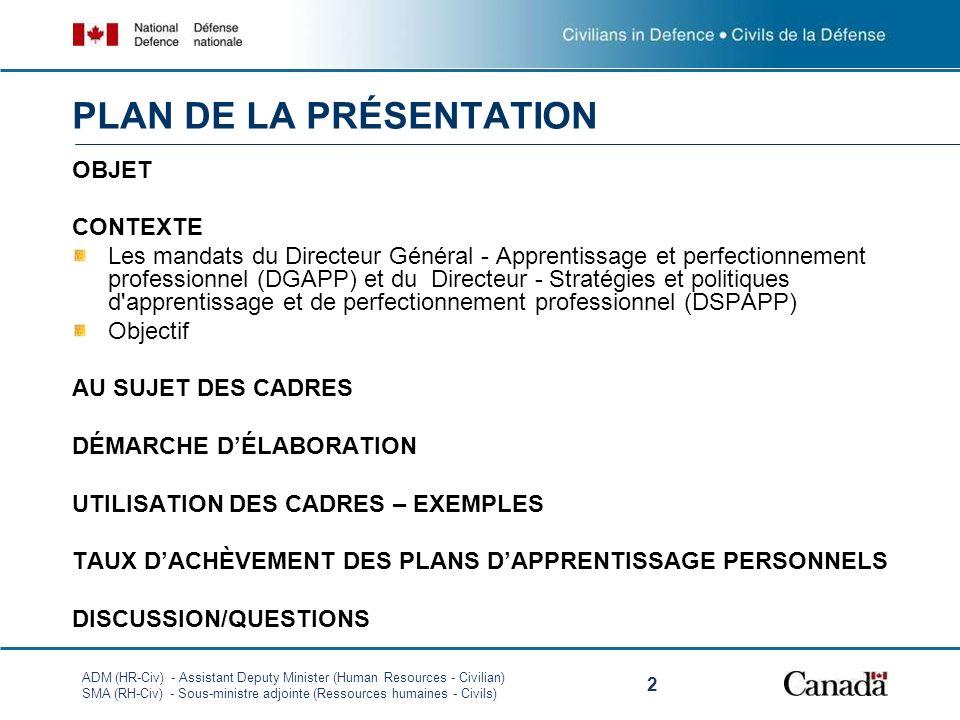 ADM (HR-Civ) - Assistant Deputy Minister (Human Resources - Civilian) SMA (RH-Civ) - Sous-ministre adjointe (Ressources humaines - Civils) 2 OBJET CONTEXTE Les mandats du Directeur Général - Apprentissage et perfectionnement professionnel (DGAPP) et du Directeur - Stratégies et politiques d apprentissage et de perfectionnement professionnel (DSPAPP) Objectif AU SUJET DES CADRES DÉMARCHE DÉLABORATION UTILISATION DES CADRES – EXEMPLES TAUX DACHÈVEMENT DES PLANS DAPPRENTISSAGE PERSONNELS DISCUSSION/QUESTIONS PLAN DE LA PRÉSENTATION