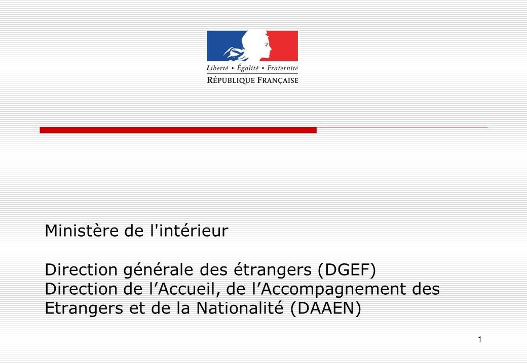 1 Ministère de l'intérieur Direction générale des étrangers (DGEF) Direction de lAccueil, de lAccompagnement des Etrangers et de la Nationalité (DAAEN