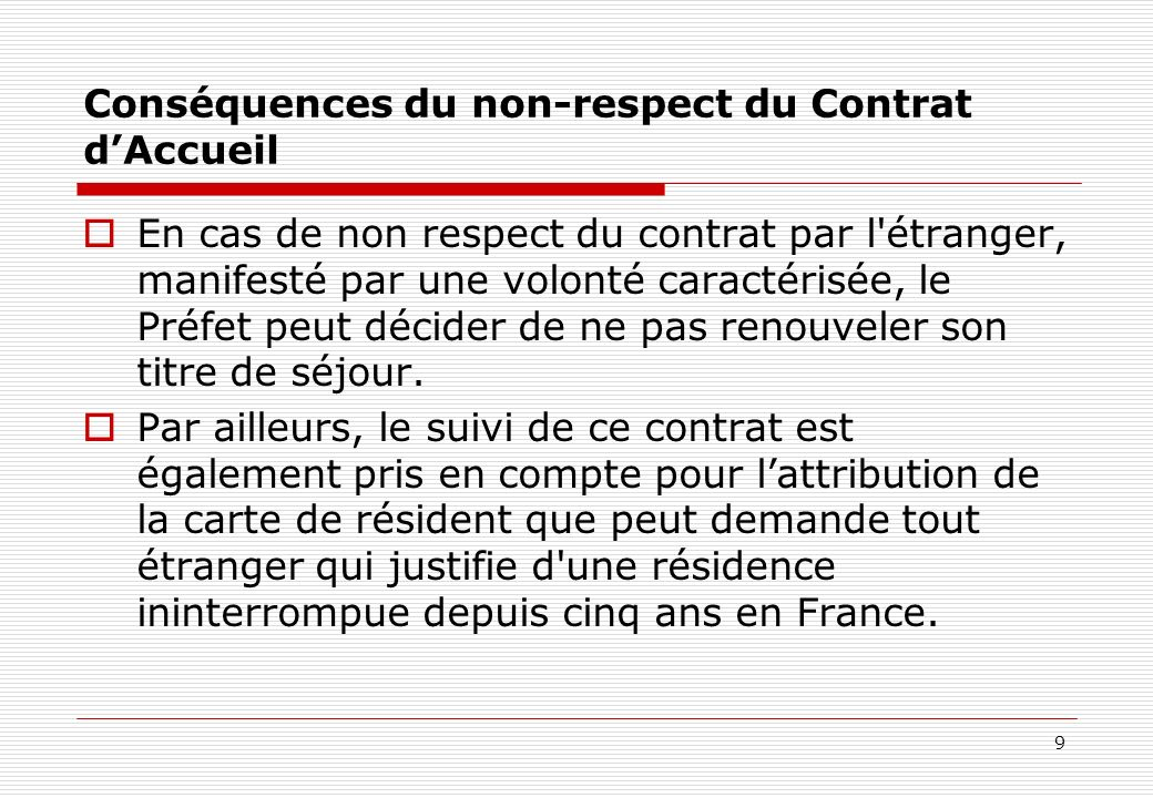 9 Conséquences du non-respect du Contrat dAccueil En cas de non respect du contrat par l'étranger, manifesté par une volonté caractérisée, le Préfet p