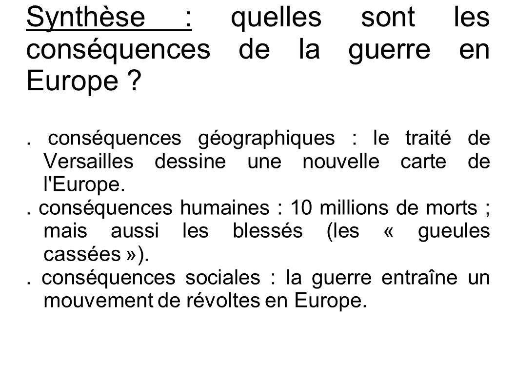 . conséquences géographiques : le traité de Versailles dessine une nouvelle carte de l'Europe.. conséquences humaines : 10 millions de morts ; mais au