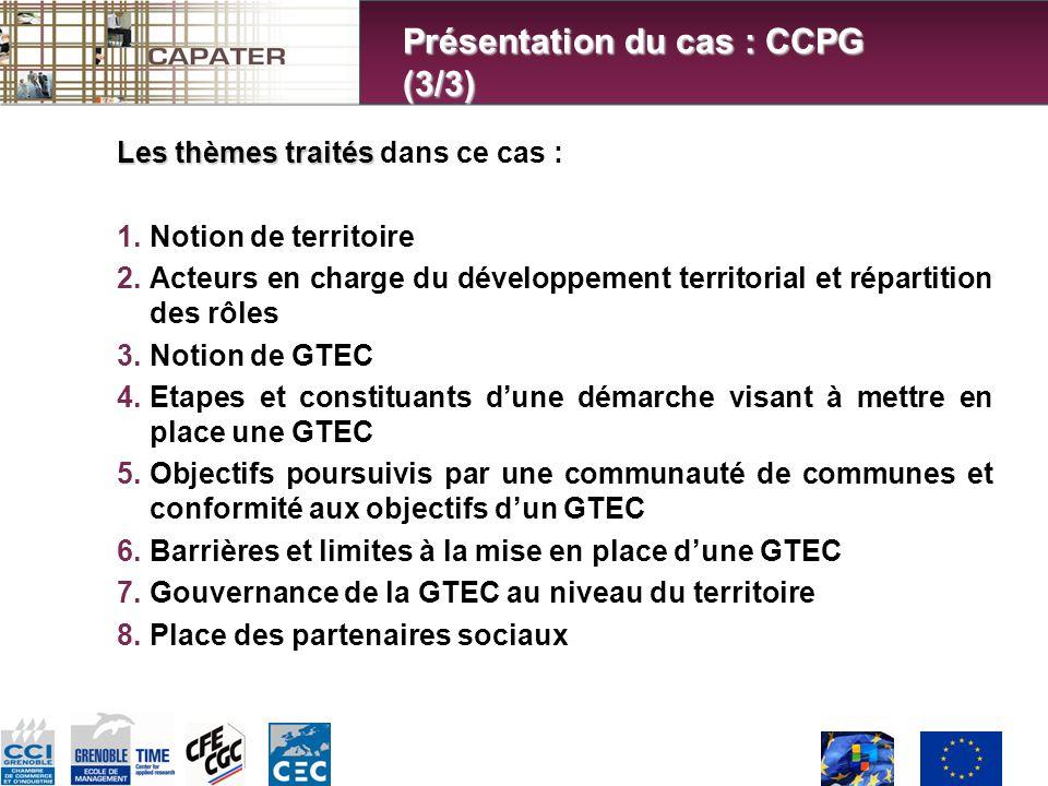 Les thèmes traités Les thèmes traités dans ce cas : 1.Notion de territoire 2.Acteurs en charge du développement territorial et répartition des rôles 3.Notion de GTEC 4.Etapes et constituants dune démarche visant à mettre en place une GTEC 5.Objectifs poursuivis par une communauté de communes et conformité aux objectifs dun GTEC 6.Barrières et limites à la mise en place dune GTEC 7.Gouvernance de la GTEC au niveau du territoire 8.Place des partenaires sociaux Présentation du cas : CCPG (3/3)