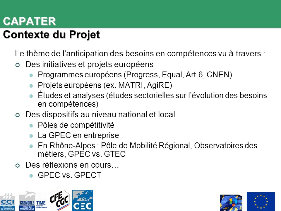 CAPATER Contexte du Projet Le thème de lanticipation des besoins en compétences vu à travers : Des initiatives et projets européens Programmes européens (Progress, Equal, Art.6, CNEN) Projets européens (ex.