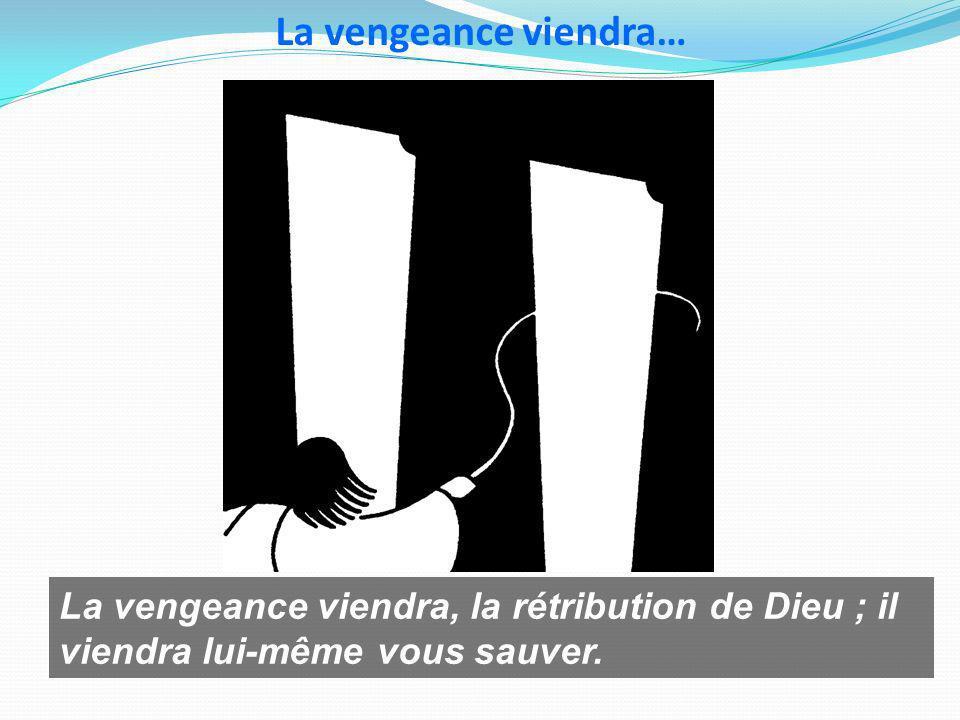 La vengeance viendra… La vengeance viendra, la rétribution de Dieu ; il viendra lui-même vous sauver.