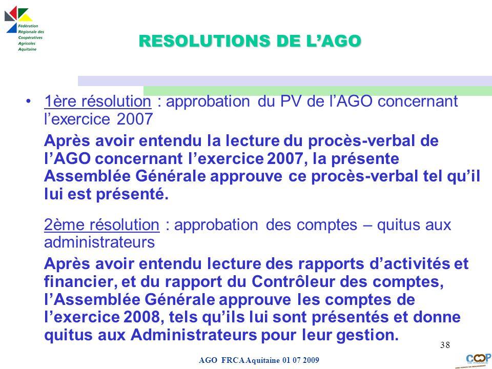 Page de garde AGO FRCA Aquitaine 01 07 2009 38 RESOLUTIONS DE LAGO 1ère résolution : approbation du PV de lAGO concernant lexercice 2007 Après avoir e