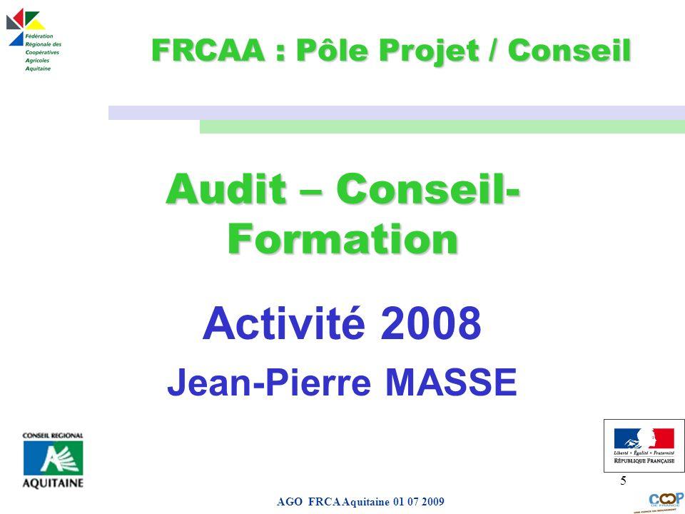 Page de garde AGO FRCA Aquitaine 01 07 2009 5 Audit – Conseil- Formation Activité 2008 Jean-Pierre MASSE FRCAA : Pôle Projet / Conseil