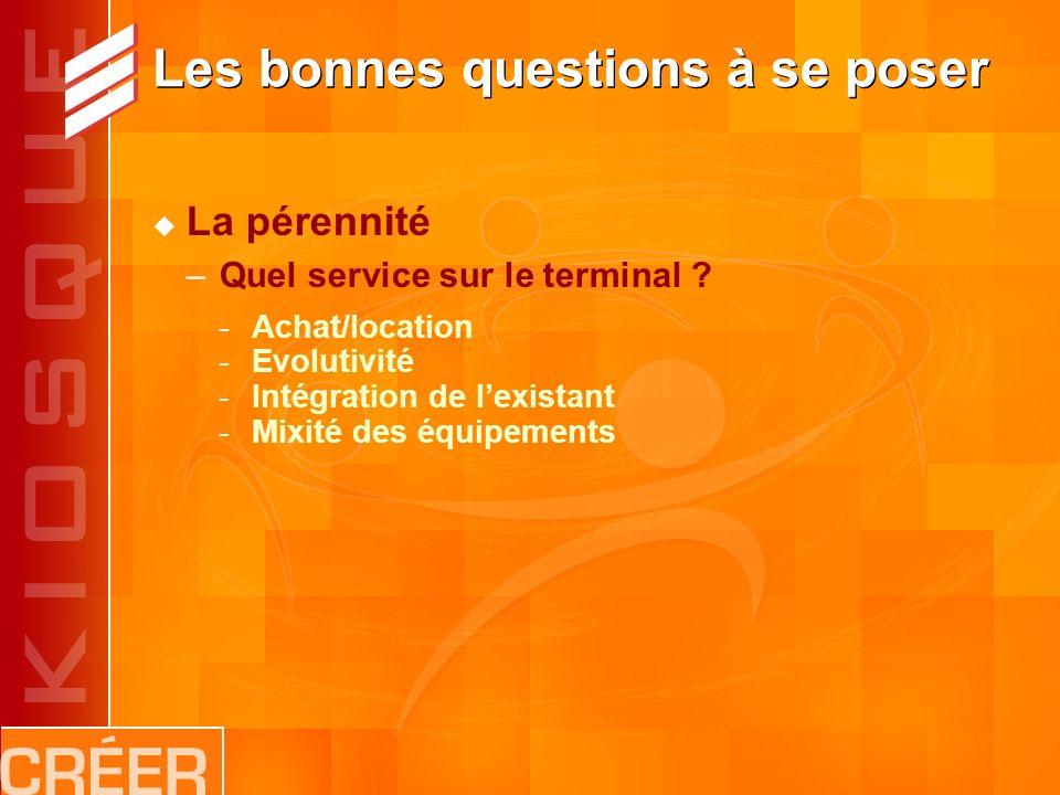 Les bonnes questions à se poser La pérennité –Quel service sur le terminal .