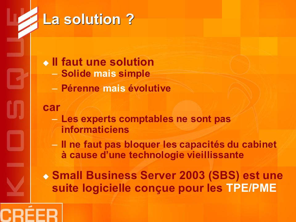 La solution ? Il faut une solution –Solide mais simple –Pérenne mais évolutive car –Les experts comptables ne sont pas informaticiens –Il ne faut pas