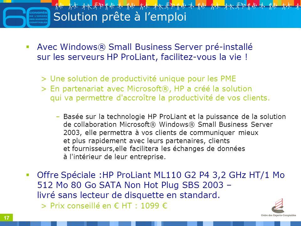 17 Solution prête à lemploi Avec Windows® Small Business Server pré-installé sur les serveurs HP ProLiant, facilitez-vous la vie ! >Une solution de pr
