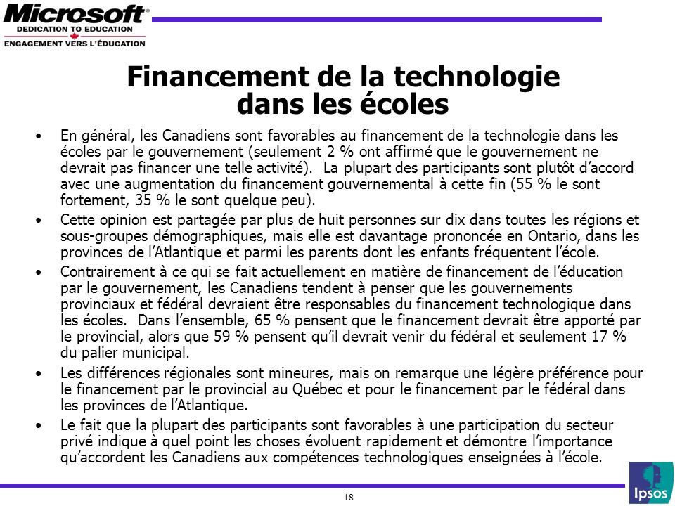 18 Financement de la technologie dans les écoles En général, les Canadiens sont favorables au financement de la technologie dans les écoles par le gouvernement (seulement 2 % ont affirmé que le gouvernement ne devrait pas financer une telle activité).