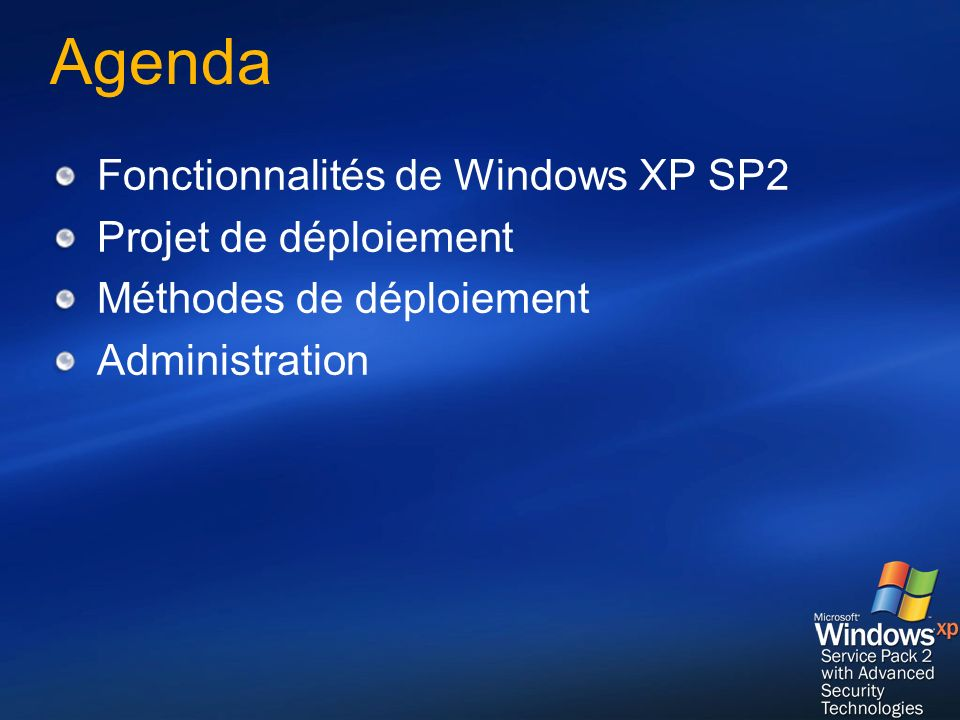 Références Windows XP Service Pack 2 Resources for IT Professionals http://www.microsoft.com/technet/prodtech nol/winxppro http://www.microsoft.com/technet/prodtech nol/winxppro Windows XP Service Pack 2 (SP2) for IT Professionals http://support.microsoft.com/gp/windowsxp sp2it http://support.microsoft.com/gp/windowsxp sp2it Deploying Windows XP Service Pack 2 in Enterprise Environments – Windows XP Service Pack 2 Enterprise Planning Guide http://www.microsoft.com/technet/prodtech nol/winxppro/deploy/sp2entpl.mspx http://www.microsoft.com/technet/prodtech nol/winxppro/deploy/sp2entpl.mspx