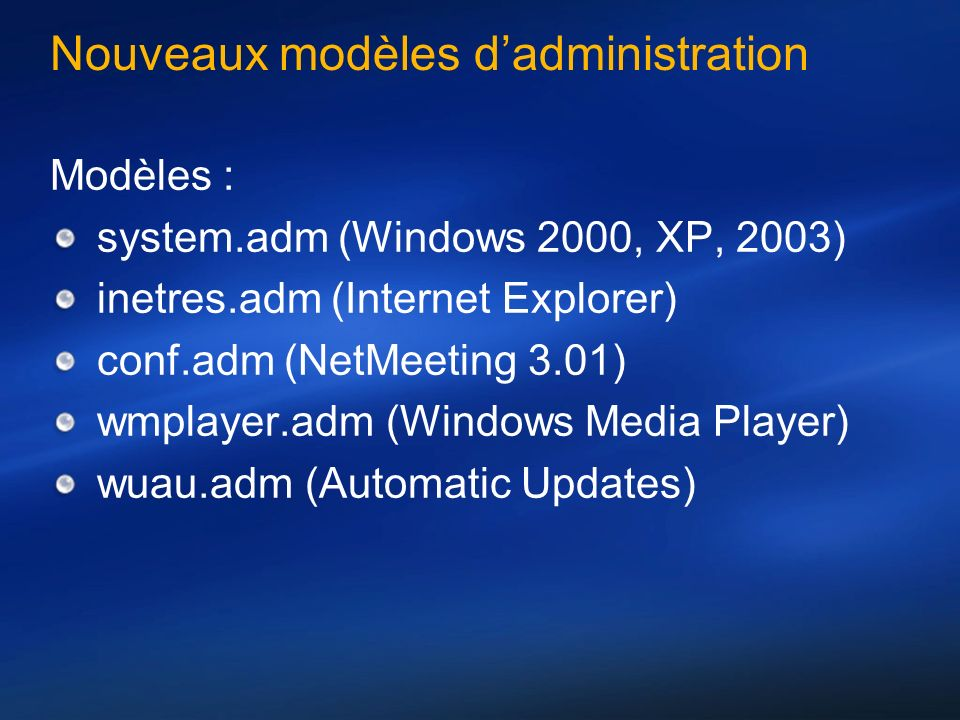 Nouveaux modèles dadministration Modèles : system.adm (Windows 2000, XP, 2003) inetres.adm (Internet Explorer) conf.adm (NetMeeting 3.01) wmplayer.adm (Windows Media Player) wuau.adm (Automatic Updates)
