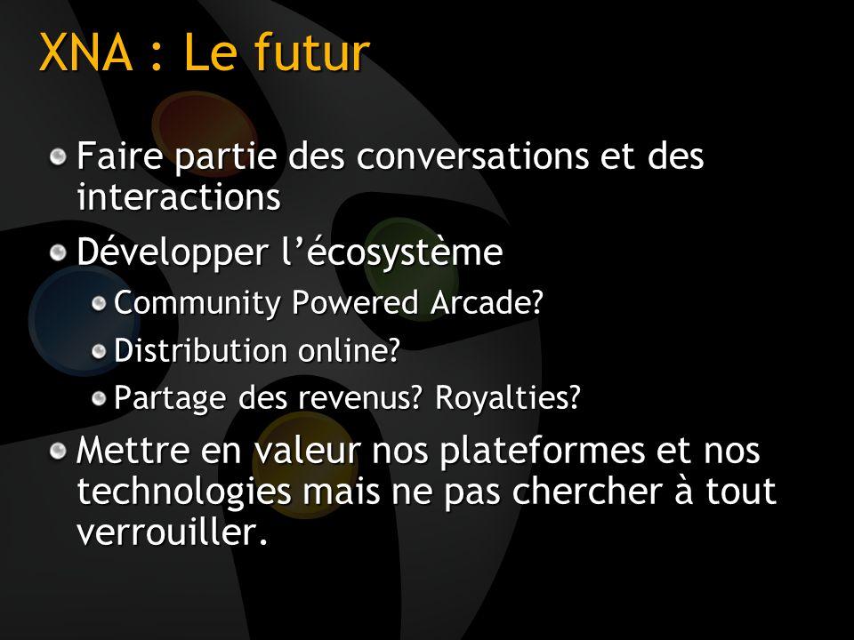 XNA : Le futur Faire partie des conversations et des interactions Développer lécosystème Community Powered Arcade? Distribution online? Partage des re