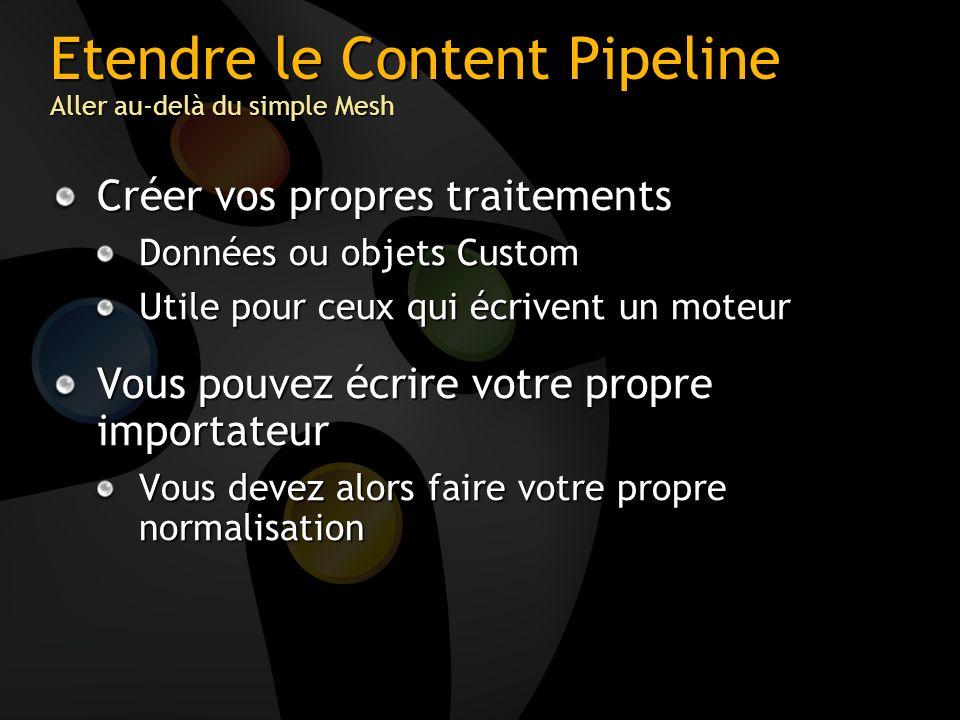 Etendre le Content Pipeline Aller au-delà du simple Mesh Créer vos propres traitements Données ou objets Custom Utile pour ceux qui écrivent un moteur