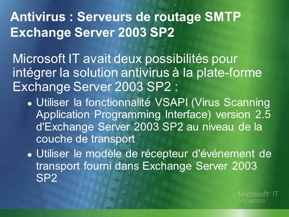 Antivirus : Serveurs de routage SMTP Exchange Server 2003 SP2 Microsoft IT avait deux possibilités pour intégrer la solution antivirus à la plate-form