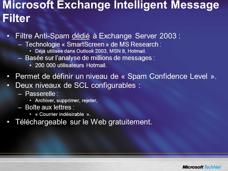 Microsoft Exchange Intelligent Message Filter Filtre Anti-Spam dédié à Exchange Server 2003 : –Technologie « SmartScreen » de MS Research : Déjà utili