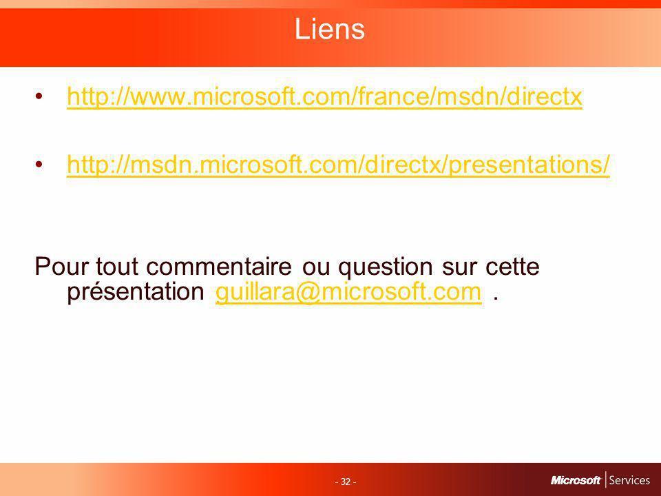 - 32 - Liens http://www.microsoft.com/france/msdn/directx http://msdn.microsoft.com/directx/presentations/ Pour tout commentaire ou question sur cette présentation guillara@microsoft.com.guillara@microsoft.com