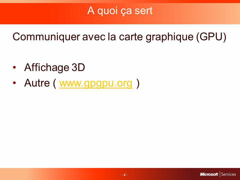 - 4 - A quoi ça sert Communiquer avec la carte graphique (GPU) Affichage 3D Autre ( www.gpgpu.org )www.gpgpu.org
