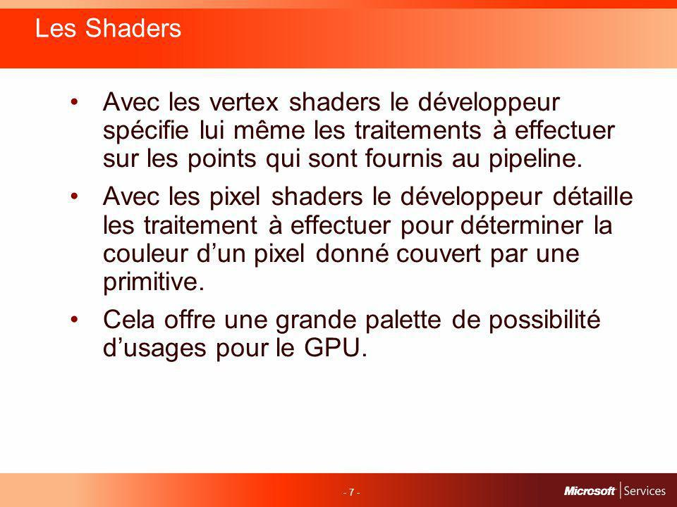 - 7 - Les Shaders Avec les vertex shaders le développeur spécifie lui même les traitements à effectuer sur les points qui sont fournis au pipeline.