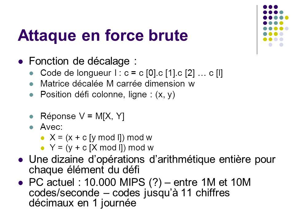 Attaque en force brute Fonction de décalage : Code de longueur l : c = c [0].c [1].c [2] … c [l] Matrice décalée M carrée dimension w Position défi colonne, ligne : (x, y) Réponse V = M[X, Y] Avec: X = (x + c [y mod l]) mod w Y = (y + c [X mod l]) mod w Une dizaine dopérations darithmétique entière pour chaque élément du défi PC actuel : 10.000 MIPS (?) – entre 1M et 10M codes/seconde – codes jusquà 11 chiffres décimaux en 1 journée