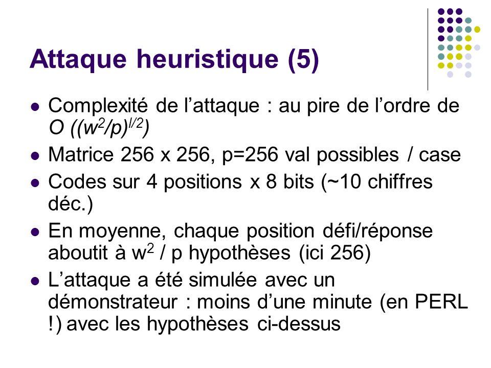 Attaque heuristique (5) Complexité de lattaque : au pire de lordre de O ((w 2 /p) l/2 ) Matrice 256 x 256, p=256 val possibles / case Codes sur 4 positions x 8 bits (~10 chiffres déc.) En moyenne, chaque position défi/réponse aboutit à w 2 / p hypothèses (ici 256) Lattaque a été simulée avec un démonstrateur : moins dune minute (en PERL !) avec les hypothèses ci-dessus