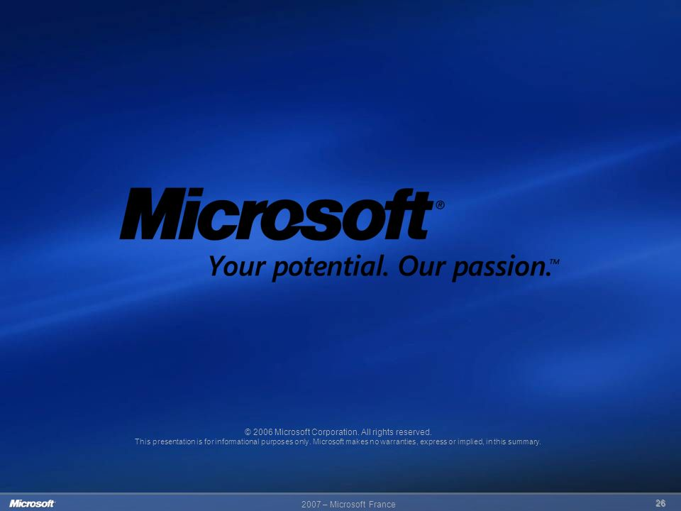 2007 – Microsoft France 26 © 2006 Microsoft Corporation. All rights reserved. This presentation is for informational purposes only. Microsoft makes no