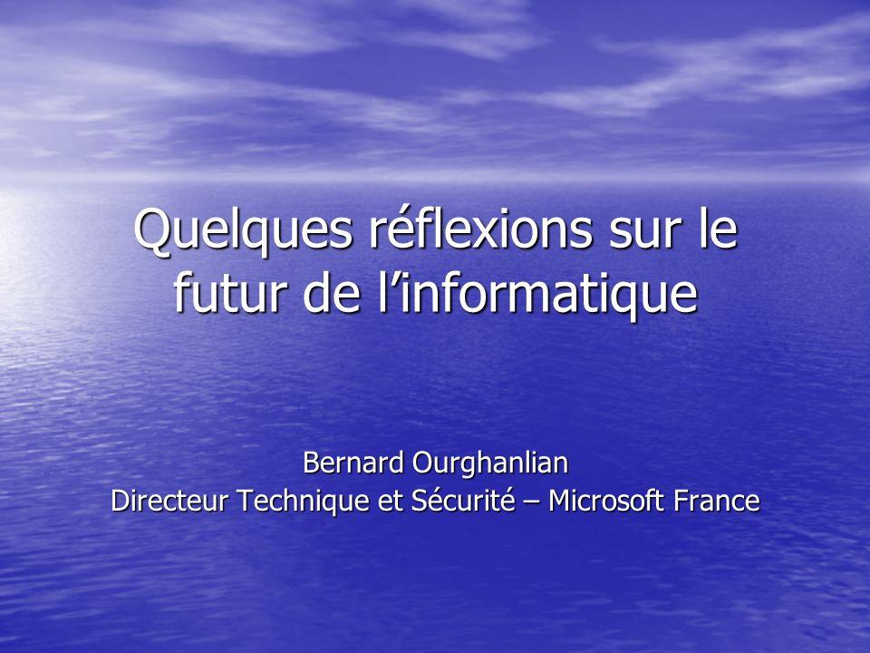 Quelques réflexions sur le futur de linformatique Bernard Ourghanlian Directeur Technique et Sécurité – Microsoft France