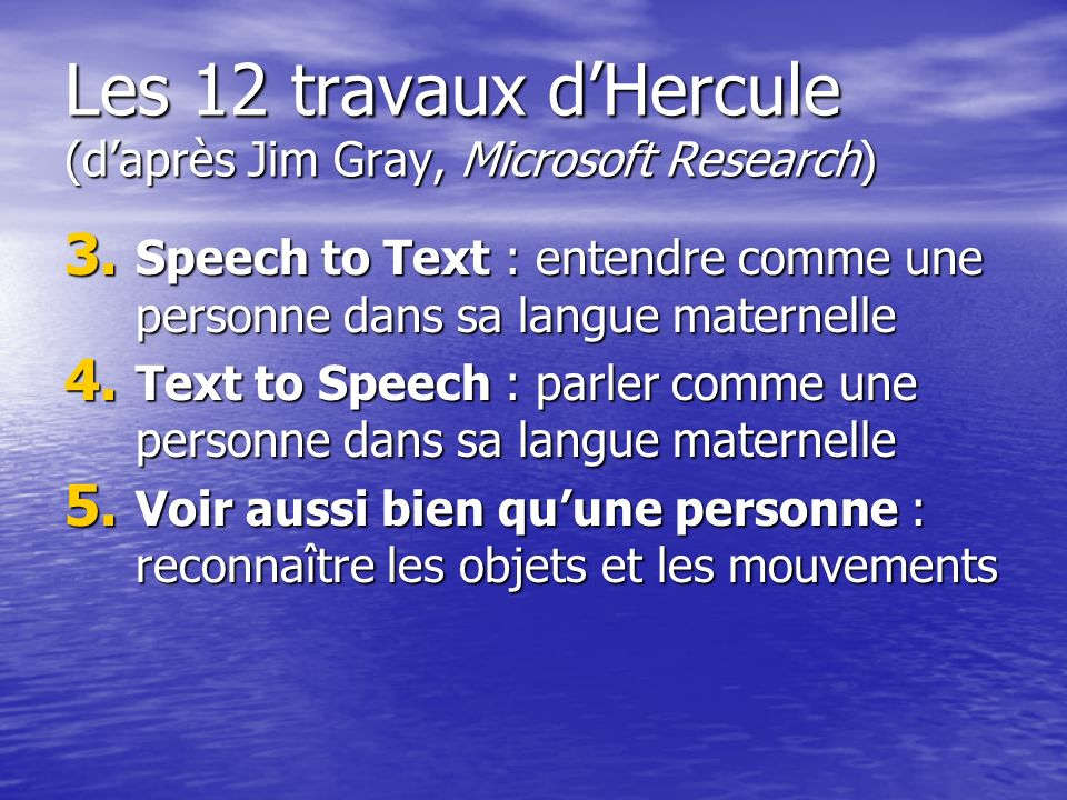 Les 12 travaux dHercule (daprès Jim Gray, Microsoft Research) 3. Speech to Text : entendre comme une personne dans sa langue maternelle 4. Text to Spe