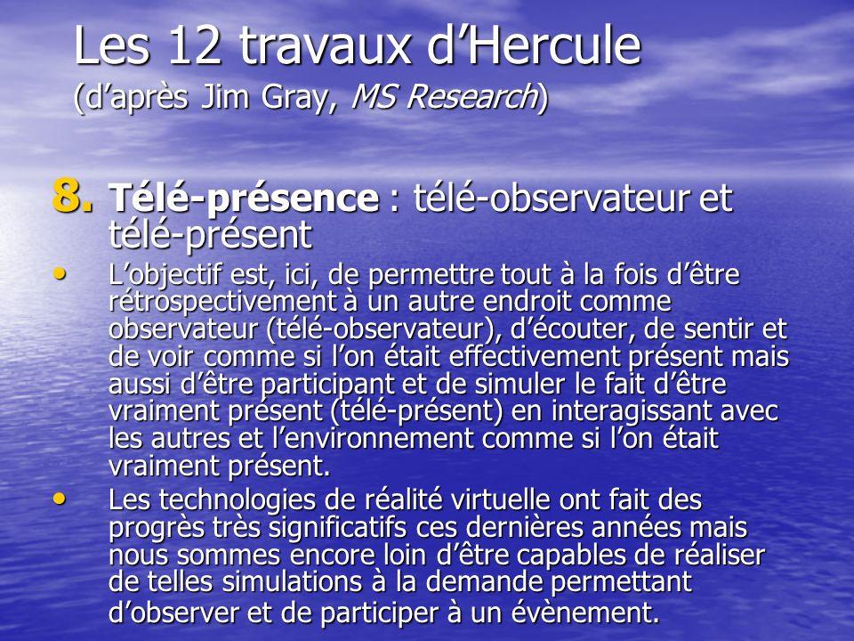 Les 12 travaux dHercule (daprès Jim Gray, MS Research) 8. Télé-présence : télé-observateur et télé-présent Lobjectif est, ici, de permettre tout à la