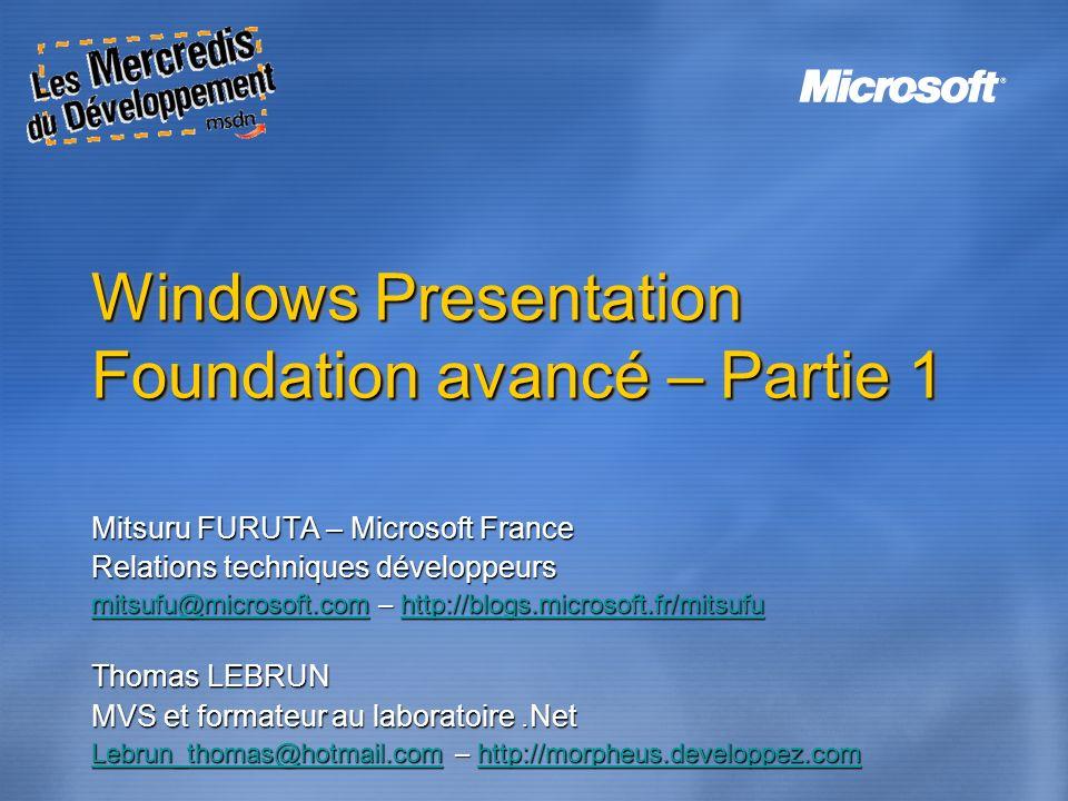 Windows Presentation Foundation avancé – Partie 1 Mitsuru FURUTA – Microsoft France Relations techniques développeurs mitsufu@microsoft.commitsufu@mic