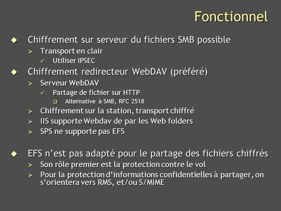 Microsoft Confidential 39 Références Encrypting File System in Windows XP and Windows Server 2003 Encrypting File System in Windows XP and Windows Server 2003 http://www.microsoft.com/technet/prodtechnol/winxppro/deploy/cry ptfs.mspx http://www.microsoft.com/technet/prodtechnol/winxppro/deploy/cry ptfs.mspx http://www.microsoft.com/technet/prodtechnol/winxppro/deploy/cry ptfs.mspx http://www.microsoft.com/technet/prodtechnol/winxppro/deploy/cry ptfs.mspx The Windows Server 2003 Family Encrypting File System Network Associates Laboratories The Windows Server 2003 Family Encrypting File System Network Associates Laboratories http://msdn.microsoft.com/library/default.asp?url=/library/en- us/dnsecure/html/winnetsrvr-encryptedfilesystem.asp http://msdn.microsoft.com/library/default.asp?url=/library/en- us/dnsecure/html/winnetsrvr-encryptedfilesystem.asp http://msdn.microsoft.com/library/default.asp?url=/library/en- us/dnsecure/html/winnetsrvr-encryptedfilesystem.asp http://msdn.microsoft.com/library/default.asp?url=/library/en- us/dnsecure/html/winnetsrvr-encryptedfilesystem.asp Windows Data Protection Network Associates Laboratories Windows Data Protection Network Associates Laboratories http://msdn.microsoft.com/library/default.asp?url=/library/en- us/dnsecure/html/windataprotection-dpapi.asp http://msdn.microsoft.com/library/default.asp?url=/library/en- us/dnsecure/html/windataprotection-dpapi.asp http://msdn.microsoft.com/library/default.asp?url=/library/en- us/dnsecure/html/windataprotection-dpapi.asp http://msdn.microsoft.com/library/default.asp?url=/library/en- us/dnsecure/html/windataprotection-dpapi.asp Windows NT Magazine.