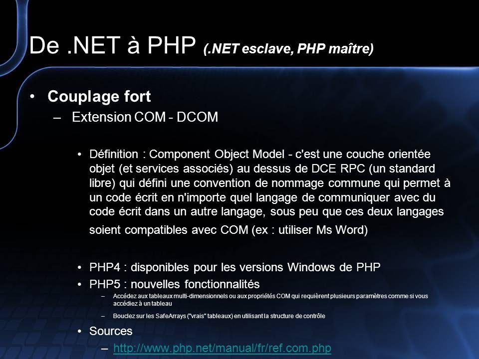 De.NET à PHP (.NET esclave, PHP maître) Couplage fort – Extension.NET – PHP5 - Mono 1.0 Définition : La classe DOTNET sous PHP5 vous autorise d instancier une classe depuis un ensemble.NET et d appeler ces propriétés ainsi que d accéder à ces propriétés.