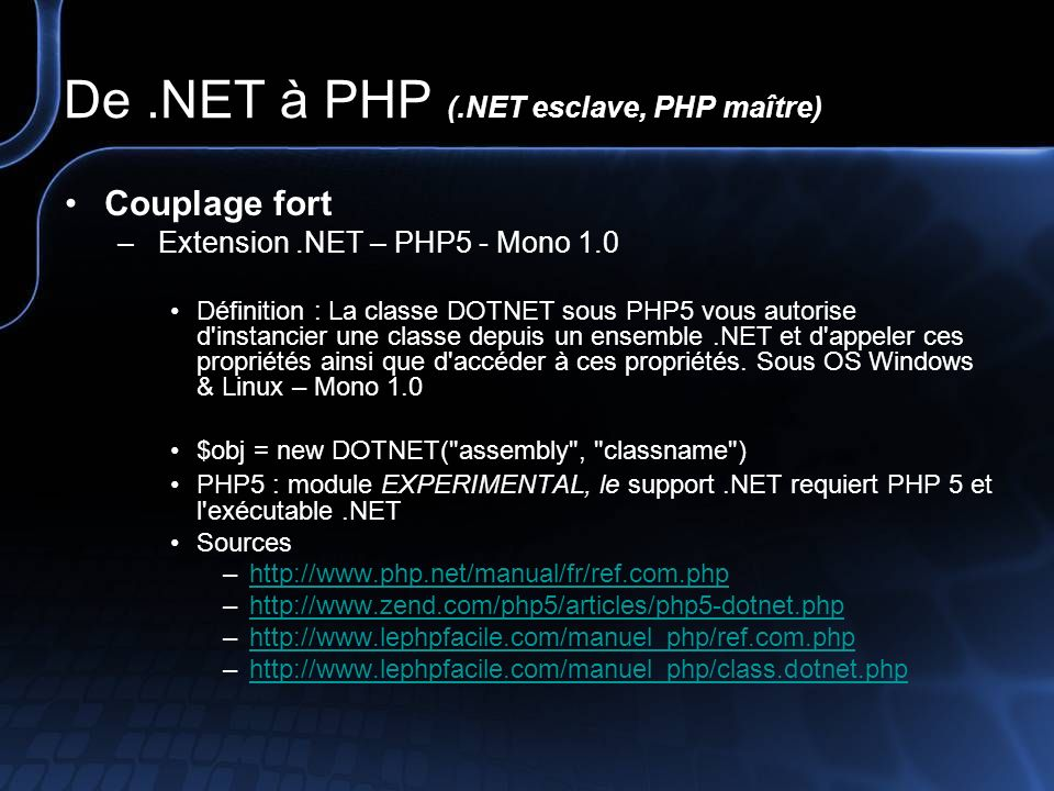De.NET à PHP (.NET esclave, PHP maître) Couplage fort – PHP# (Prototype) Définition : Compilateur IL (Intermediate Language) PHP PHP # compilateur « mono.PHP.Variable.Object » … PHP again uses the classic Bison Parser, as the Zend engine is all in C, so this combination is fast and suitable.