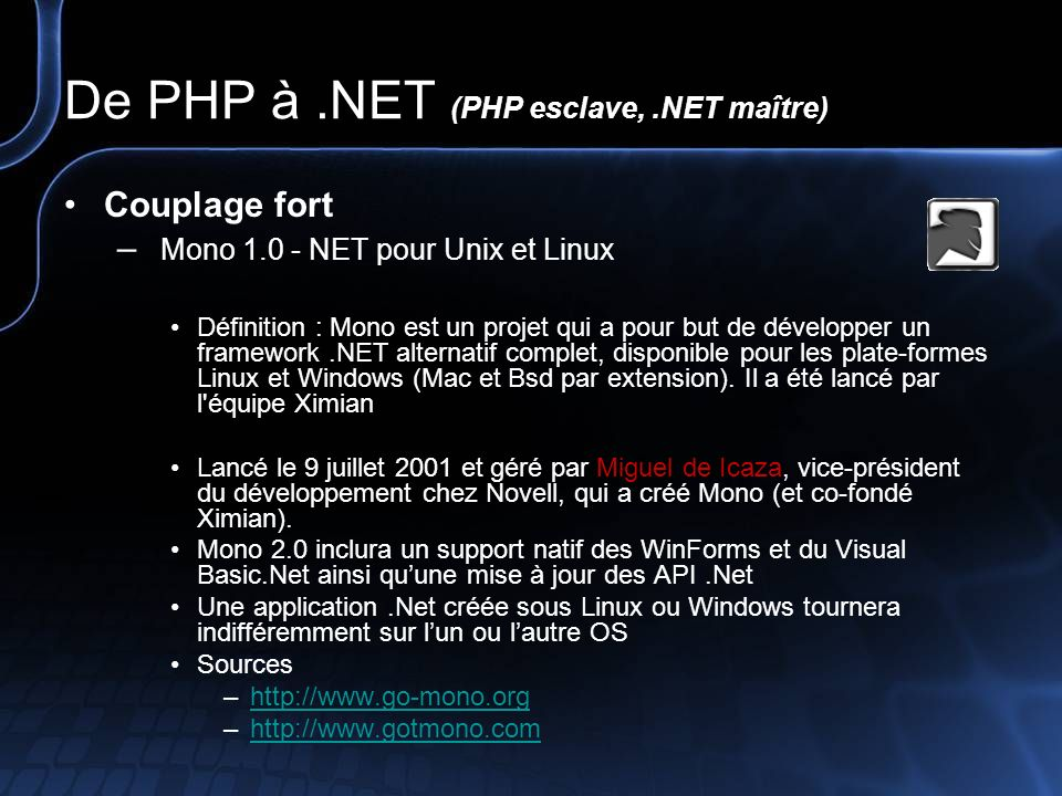 De PHP à.NET (PHP esclave,.NET maître) Couplage fort – PHP# (Prototype) Définition : Compilateur IL (Intermediate Language) PHP PHP # compilateur « mono.PHP.Variable.Object » … PHP again uses the classic Bison Parser, as the Zend engine is all in C, so this combination is fast and suitable.