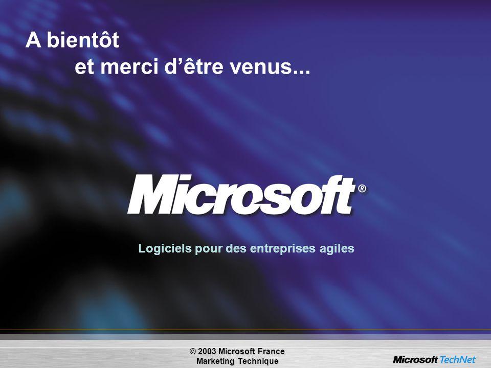 Logiciels pour des entreprises agiles A bientôt et merci dêtre venus... © 2003 Microsoft France Marketing Technique