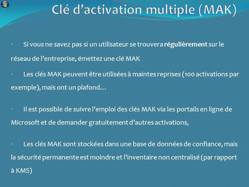 Si vous ne savez pas si un utilisateur se trouvera régulièrement sur le réseau de lentreprise, émettez une clé MAK Les clés MAK peuvent être utilisées à maintes reprises (100 activations par exemple), mais ont un plafond… Il est possible de suivre lemploi des clés MAK via les portails en ligne de Microsoft et de demander gratuitement dautres activations, Les clés MAK sont stockées dans une base de données de confiance, mais la sécurité permanente est moindre et linventaire non centralisé (par rapport à KMS)