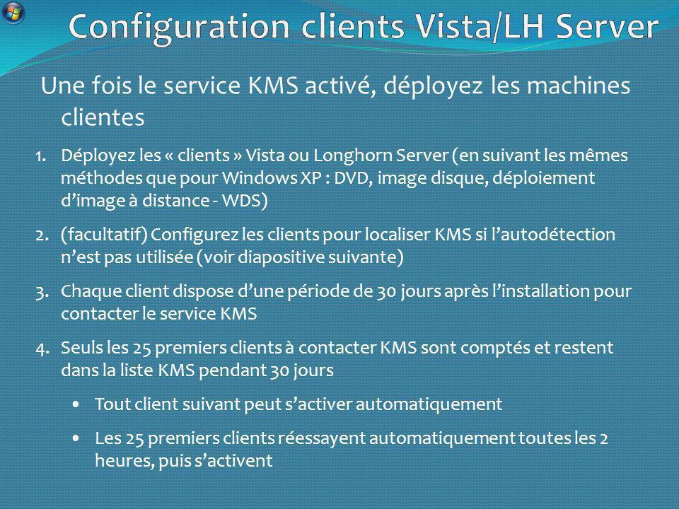 Une fois le service KMS activé, déployez les machines clientes 1.Déployez les « clients » Vista ou Longhorn Server (en suivant les mêmes méthodes que pour Windows XP : DVD, image disque, déploiement dimage à distance - WDS) 2.(facultatif) Configurez les clients pour localiser KMS si lautodétection nest pas utilisée (voir diapositive suivante) 3.Chaque client dispose dune période de 30 jours après linstallation pour contacter le service KMS 4.Seuls les 25 premiers clients à contacter KMS sont comptés et restent dans la liste KMS pendant 30 jours Tout client suivant peut sactiver automatiquement Les 25 premiers clients réessayent automatiquement toutes les 2 heures, puis sactivent