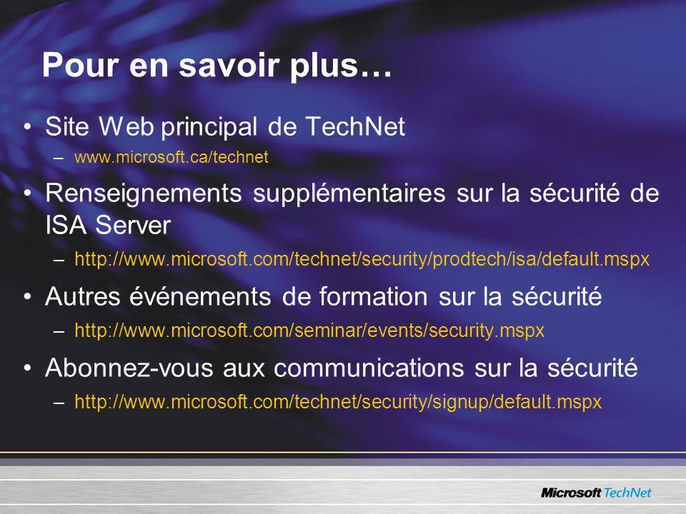 Pour en savoir plus… Site Web principal de TechNet –www.microsoft.ca/technet Renseignements supplémentaires sur la sécurité de ISA Server –http://www.microsoft.com/technet/security/prodtech/isa/default.mspx Autres événements de formation sur la sécurité –http://www.microsoft.com/seminar/events/security.mspx Abonnez-vous aux communications sur la sécurité –http://www.microsoft.com/technet/security/signup/default.mspx