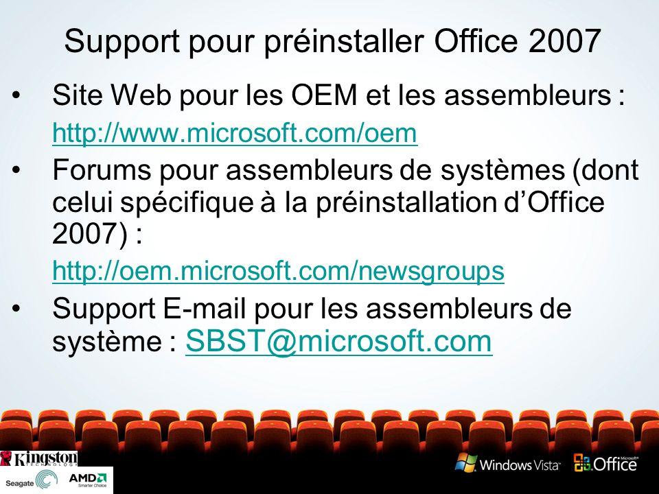 Support pour préinstaller Office 2007 Site Web pour les OEM et les assembleurs : http://www.microsoft.com/oem Forums pour assembleurs de systèmes (dont celui spécifique à la préinstallation dOffice 2007) : http://oem.microsoft.com/newsgroups Support E-mail pour les assembleurs de système : SBST@microsoft.com SBST@microsoft.com