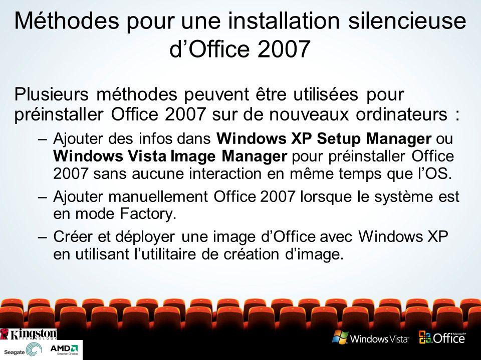 Méthodes pour une installation silencieuse dOffice 2007 Plusieurs méthodes peuvent être utilisées pour préinstaller Office 2007 sur de nouveaux ordinateurs : –Ajouter des infos dans Windows XP Setup Manager ou Windows Vista Image Manager pour préinstaller Office 2007 sans aucune interaction en même temps que lOS.
