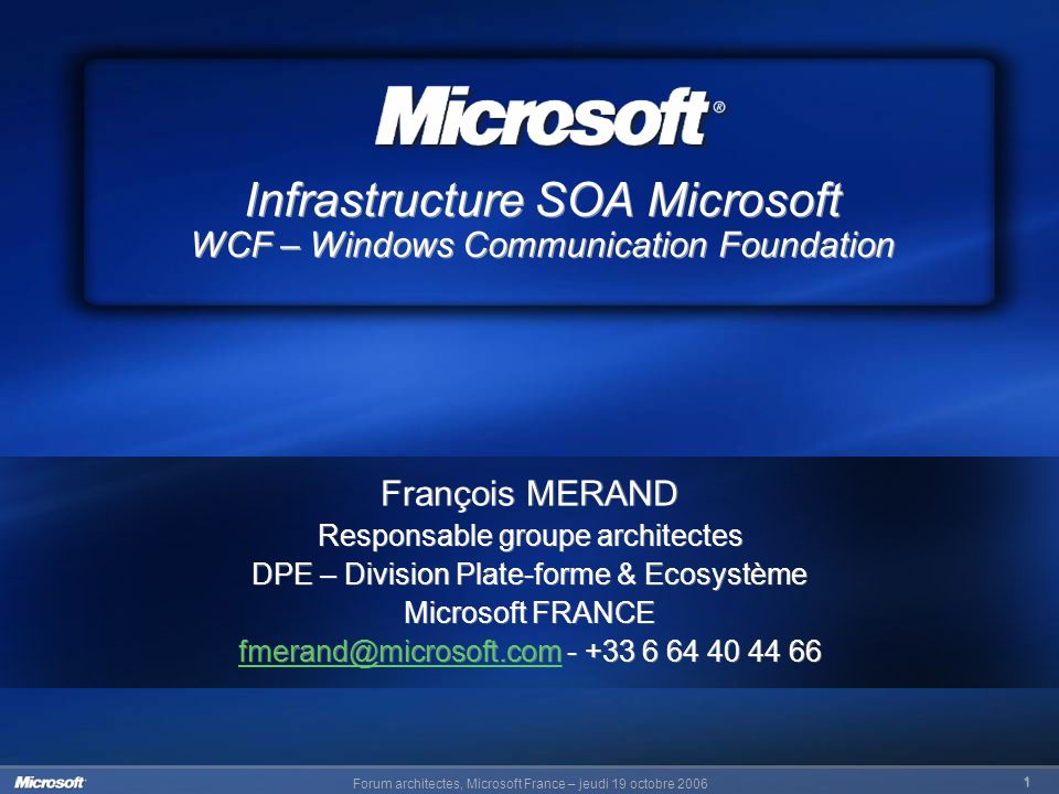 Forum architectes, Microsoft France – jeudi 19 octobre 2006 1 Infrastructure SOA Microsoft WCF – Windows Communication Foundation François MERAND Resp