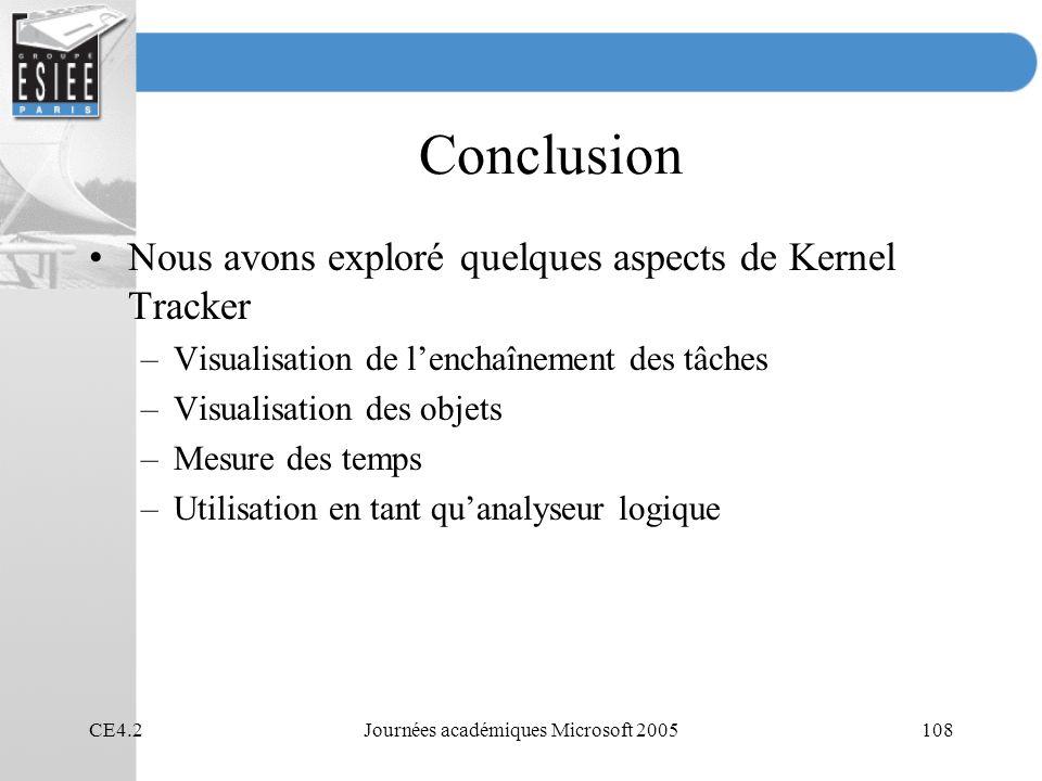 CE4.2Journées académiques Microsoft 2005108 Conclusion Nous avons exploré quelques aspects de Kernel Tracker –Visualisation de lenchaînement des tâches –Visualisation des objets –Mesure des temps –Utilisation en tant quanalyseur logique