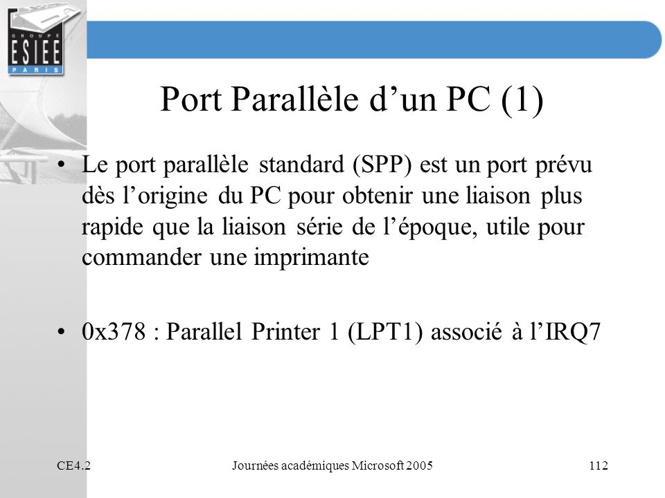 CE4.2Journées académiques Microsoft 2005112 Port Parallèle dun PC (1) Le port parallèle standard (SPP) est un port prévu dès lorigine du PC pour obtenir une liaison plus rapide que la liaison série de lépoque, utile pour commander une imprimante 0x378 : Parallel Printer 1 (LPT1) associé à lIRQ7