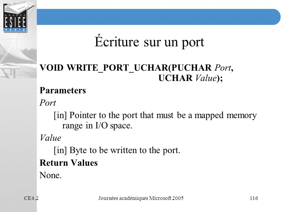 CE4.2Journées académiques Microsoft 2005116 Écriture sur un port VOID WRITE_PORT_UCHAR(PUCHAR Port, UCHAR Value); Parameters Port [in] Pointer to the
