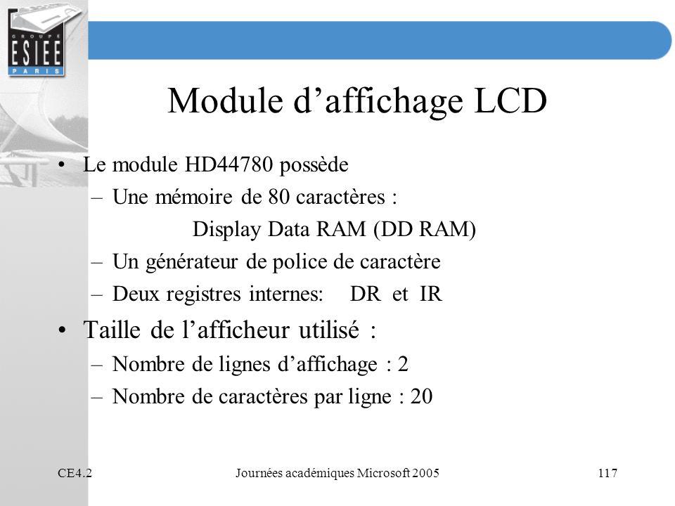 CE4.2Journées académiques Microsoft 2005117 Module daffichage LCD Le module HD44780 possède –Une mémoire de 80 caractères : Display Data RAM (DD RAM) –Un générateur de police de caractère –Deux registres internes: DR et IR Taille de lafficheur utilisé : –Nombre de lignes daffichage : 2 –Nombre de caractères par ligne : 20