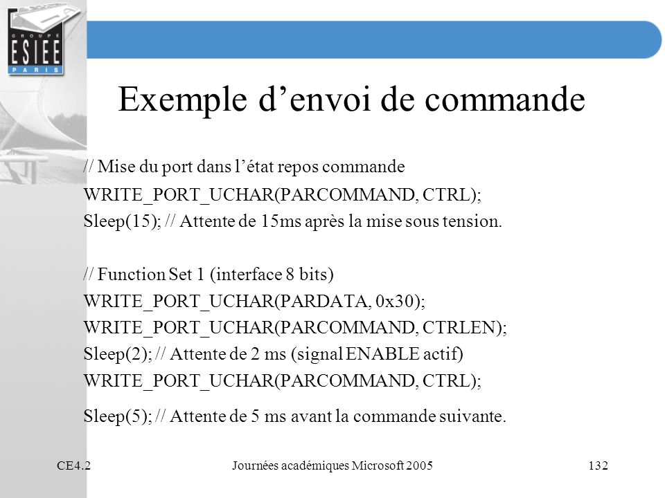 CE4.2Journées académiques Microsoft 2005132 Exemple denvoi de commande // Mise du port dans létat repos commande WRITE_PORT_UCHAR(PARCOMMAND, CTRL); Sleep(15); // Attente de 15ms après la mise sous tension.