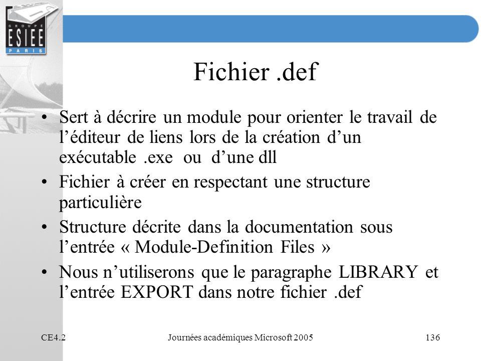 CE4.2Journées académiques Microsoft 2005136 Fichier.def Sert à décrire un module pour orienter le travail de léditeur de liens lors de la création dun exécutable.exe ou dune dll Fichier à créer en respectant une structure particulière Structure décrite dans la documentation sous lentrée « Module-Definition Files » Nous nutiliserons que le paragraphe LIBRARY et lentrée EXPORT dans notre fichier.def